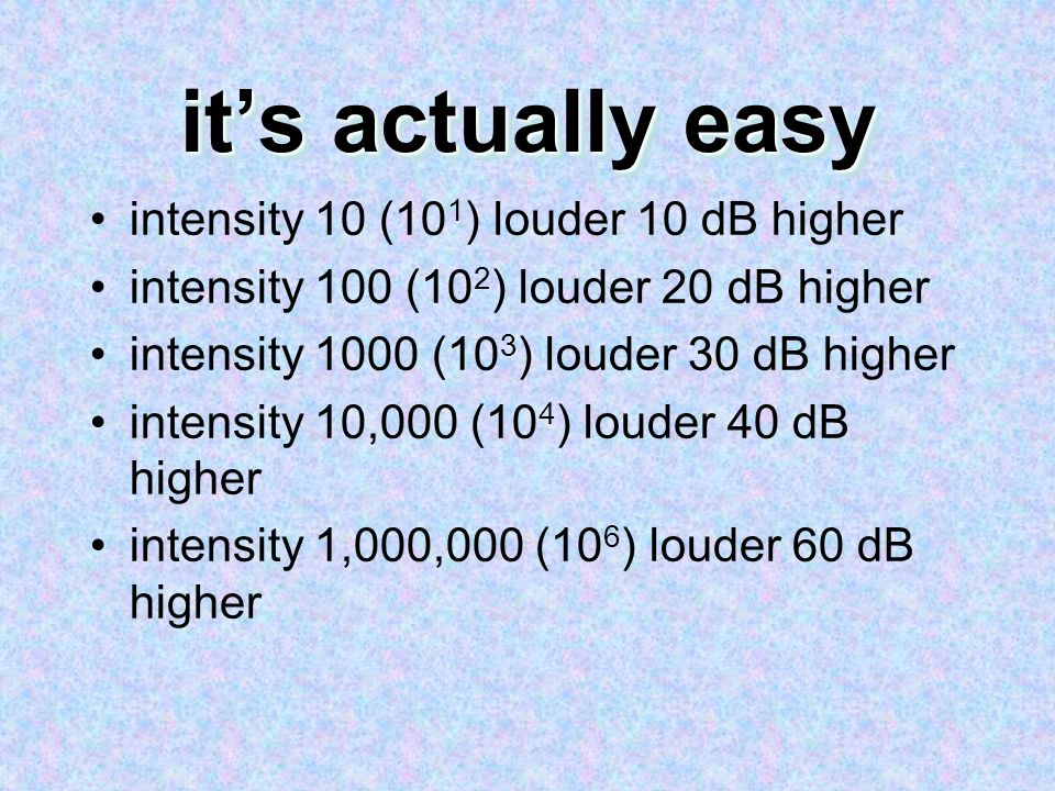 it's actually easy intensity 10 (101) louder 10 dB higher