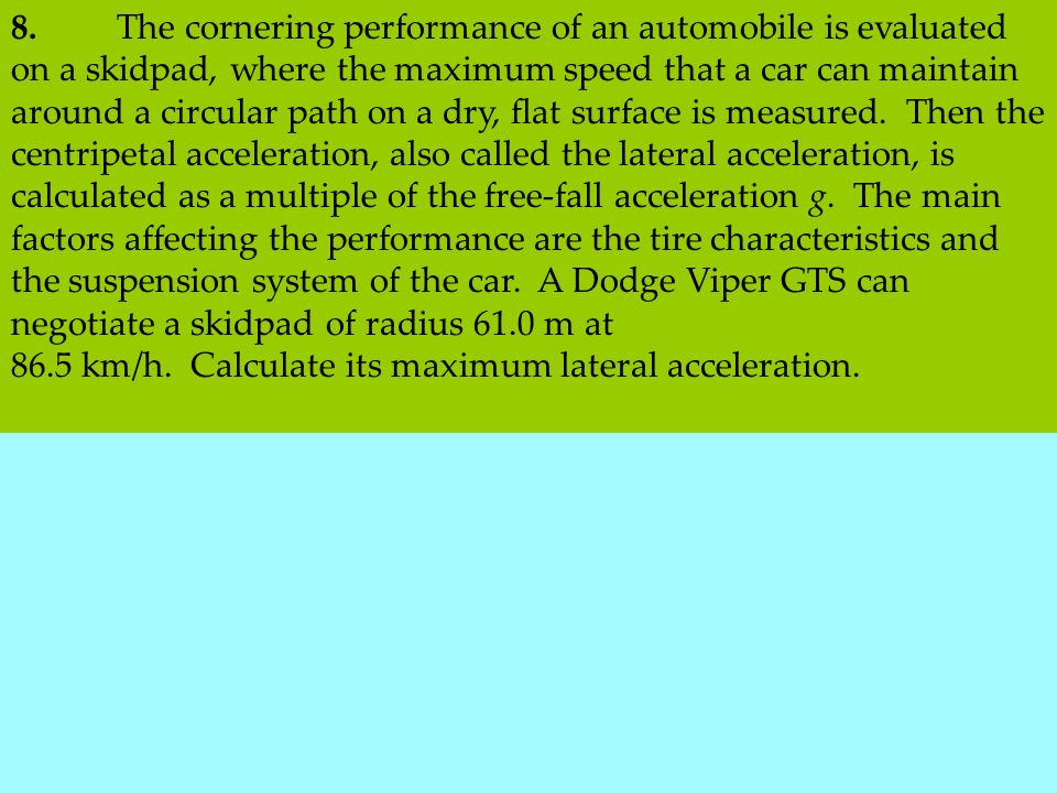 8. The cornering performance of an automobile is evaluated on a skidpad, where the maximum speed that a car can maintain around a circular path on a dry, flat surface is measured. Then the centripetal acceleration, also called the lateral acceleration, is calculated as a multiple of the free-fall acceleration g. The main factors affecting the performance are the tire characteristics and the suspension system of the car. A Dodge Viper GTS can negotiate a skidpad of radius 61.0 m at