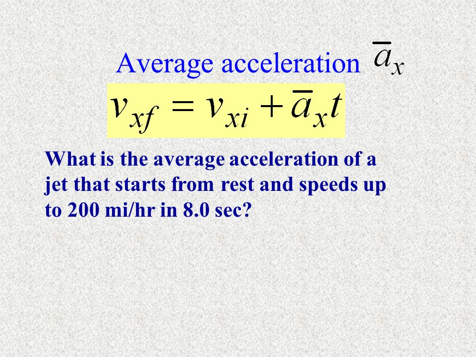 Average acceleration What is the average acceleration of a jet that starts from rest and speeds up to 200 mi/hr in 8.0 sec