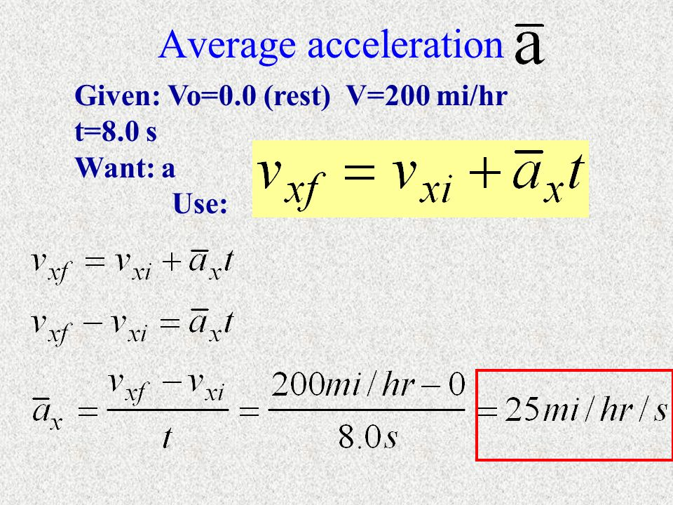 Average acceleration Given: Vo=0.0 (rest) V=200 mi/hr t=8.0 s Want: a