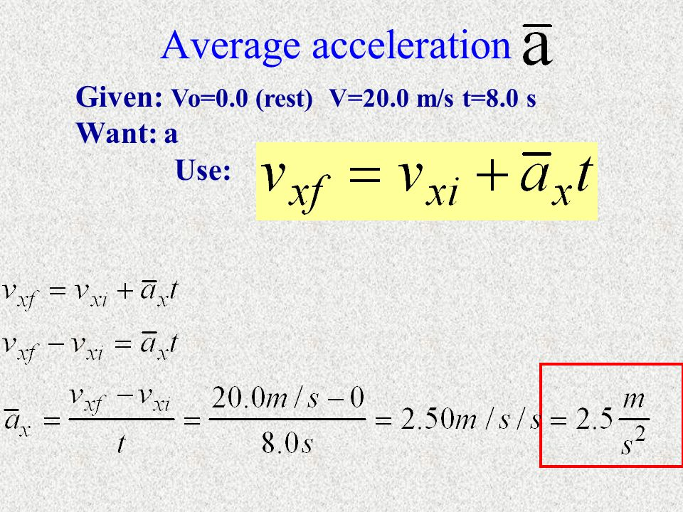 Average acceleration Given: Vo=0.0 (rest) V=20.0 m/s t=8.0 s Want: a