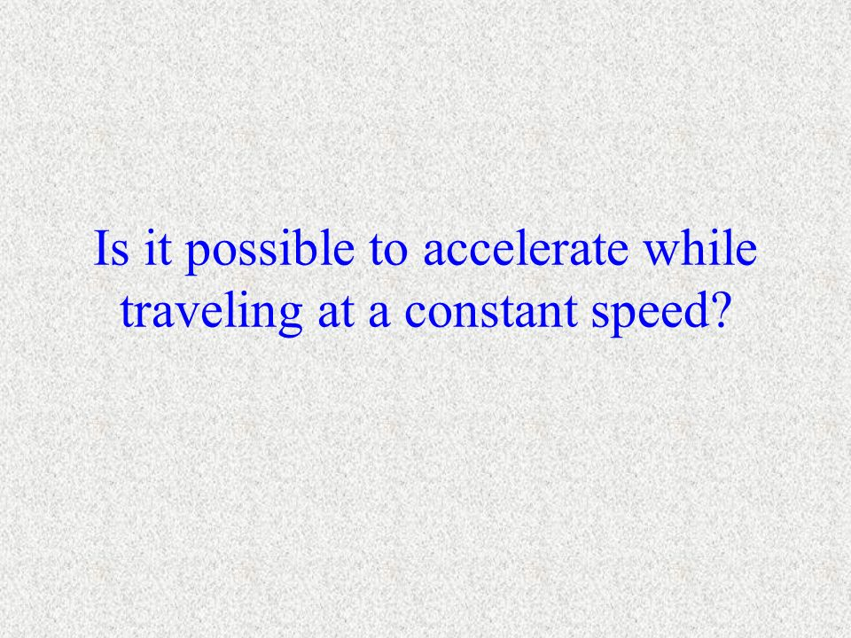 Is it possible to accelerate while traveling at a constant speed