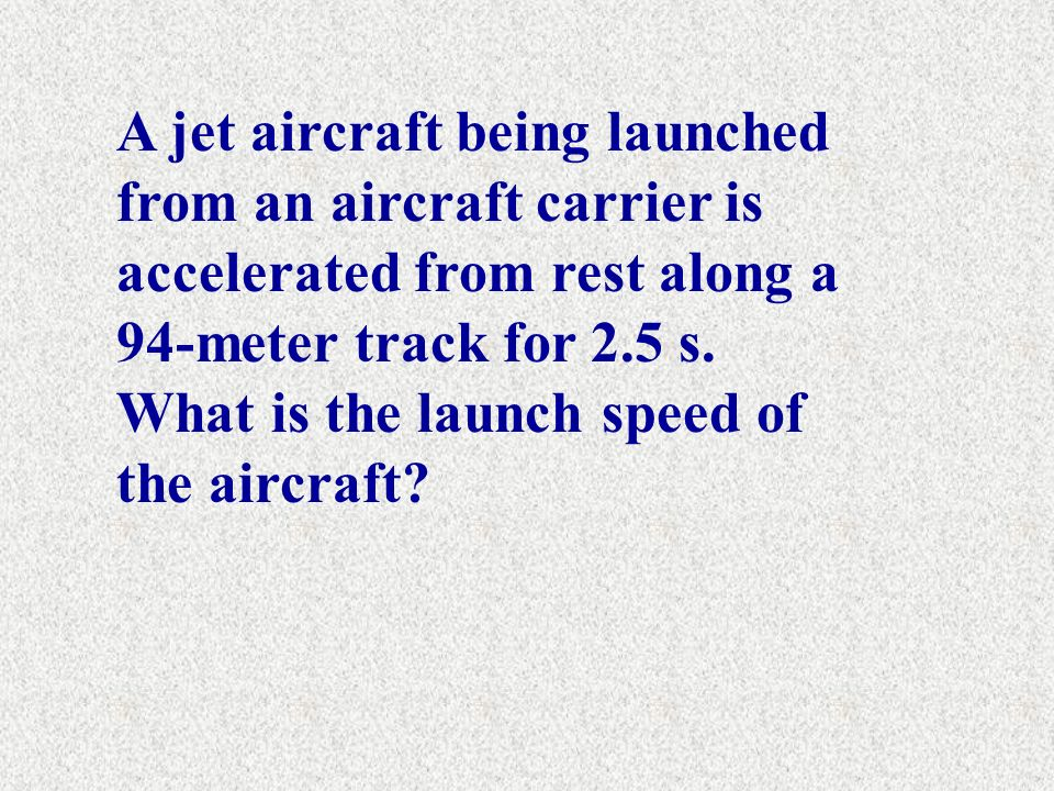 A jet aircraft being launched from an aircraft carrier is accelerated from rest along a 94-meter track for 2.5 s.