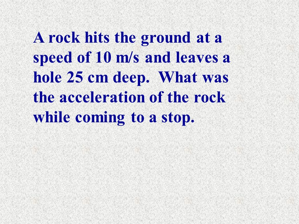 A rock hits the ground at a speed of 10 m/s and leaves a hole 25 cm deep.