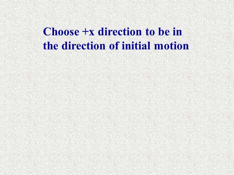 Choose +x direction to be in the direction of initial motion