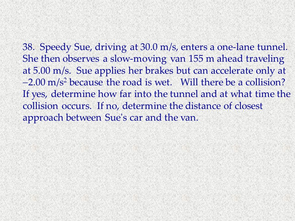 38. Speedy Sue, driving at m/s, enters a one-lane tunnel