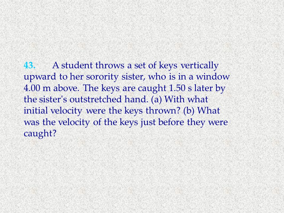 43. A student throws a set of keys vertically upward to her sorority sister, who is in a window 4.00 m above.
