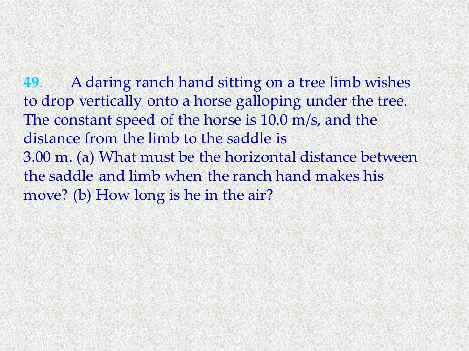 49. A daring ranch hand sitting on a tree limb wishes to drop vertically onto a horse galloping under the tree. The constant speed of the horse is 10.0 m/s, and the distance from the limb to the saddle is
