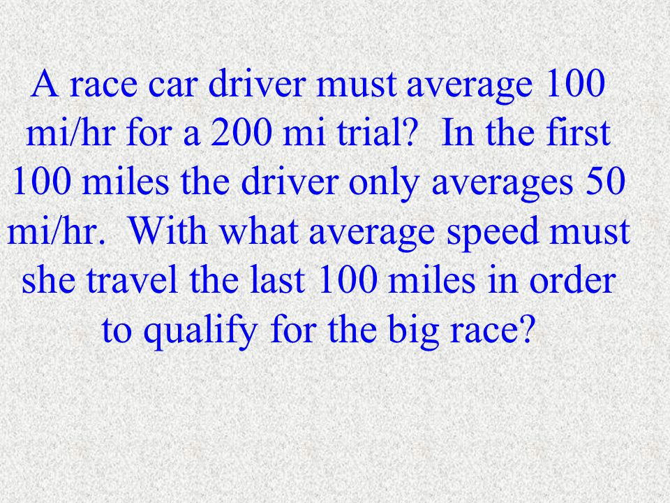 A race car driver must average 100 mi/hr for a 200 mi trial