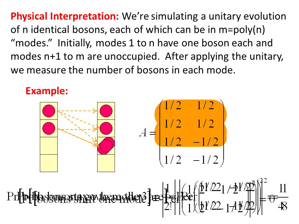 Physical Interpretation: We're simulating a unitary evolution of n identical bosons, each of which can be in m=poly(n) modes. Initially, modes 1 to n have one boson each and modes n+1 to m are unoccupied. After applying the unitary, we measure the number of bosons in each mode.
