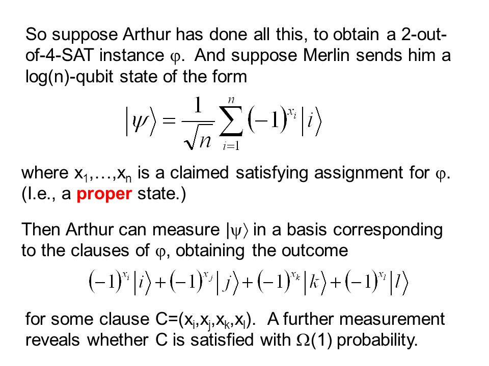 So suppose Arthur has done all this, to obtain a 2-out-of-4-SAT instance . And suppose Merlin sends him a log(n)-qubit state of the form