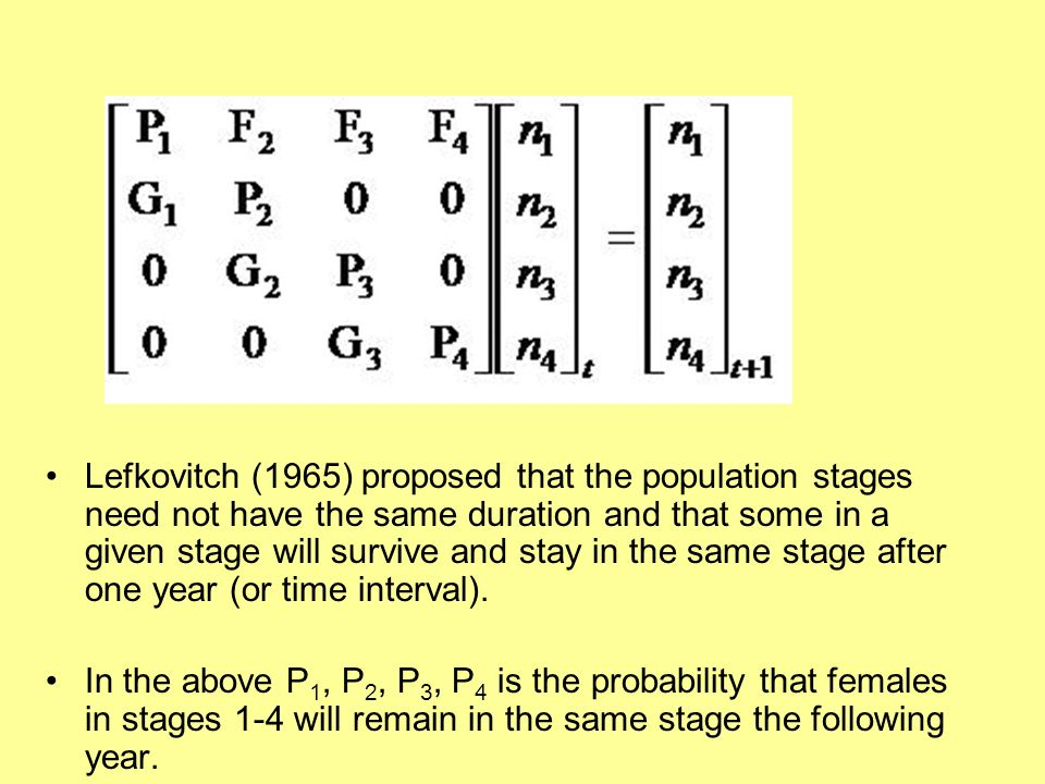 Lefkovitch (1965) proposed that the population stages need not have the same duration and that some in a given stage will survive and stay in the same stage after one year (or time interval).