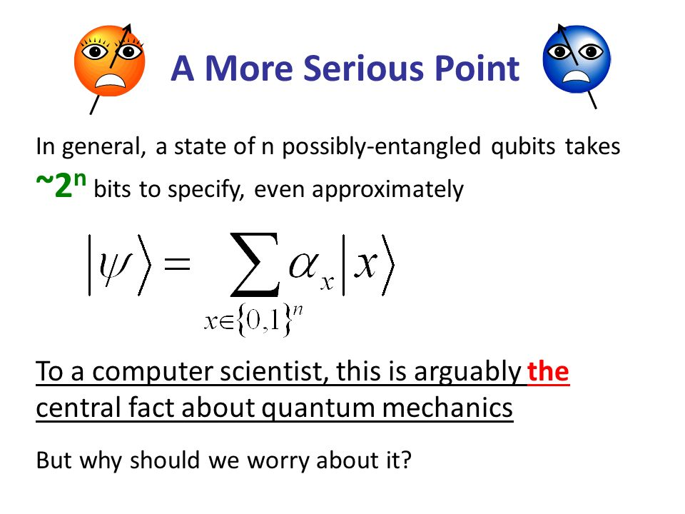 A More Serious Point In general, a state of n possibly-entangled qubits takes ~2n bits to specify, even approximately.