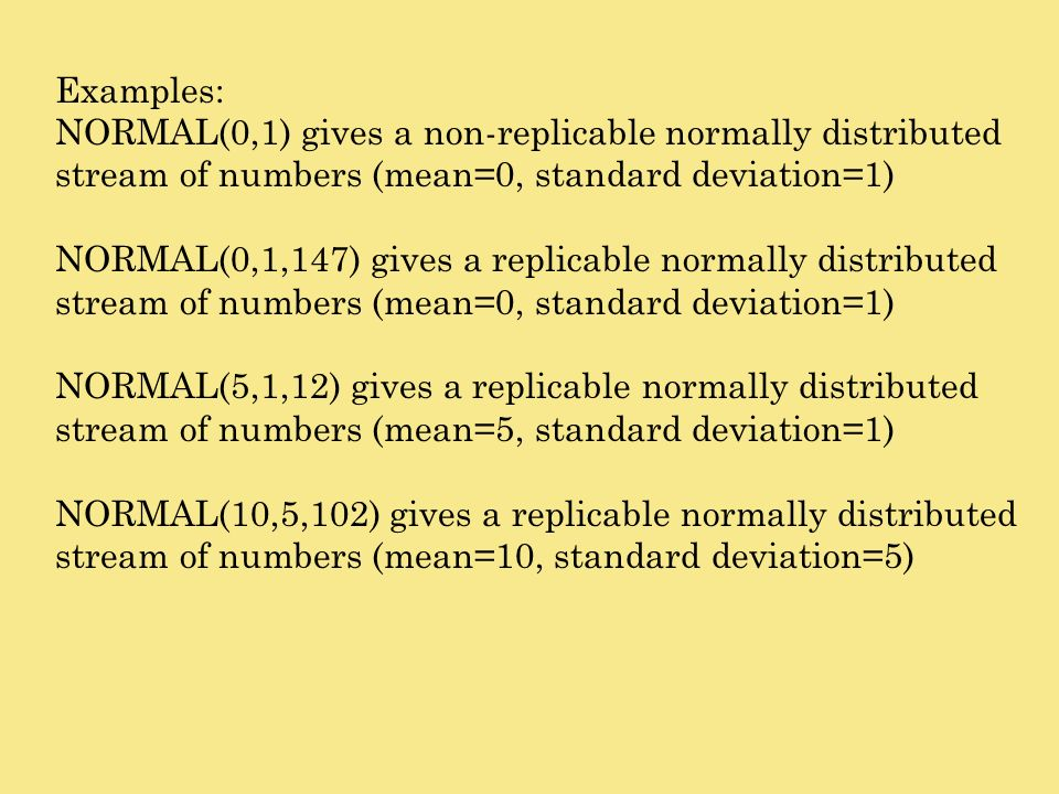 Examples:NORMAL(0,1) gives a non-replicable normally distributed stream of numbers (mean=0, standard deviation=1)