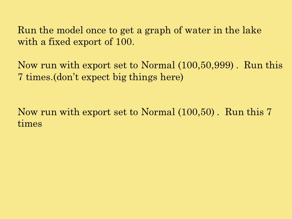 Run the model once to get a graph of water in the lake with a fixed export of 100.