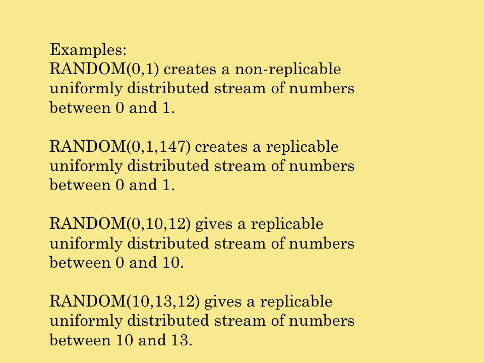 Examples: RANDOM(0,1) creates a non-replicable uniformly distributed stream of numbers between 0 and 1.