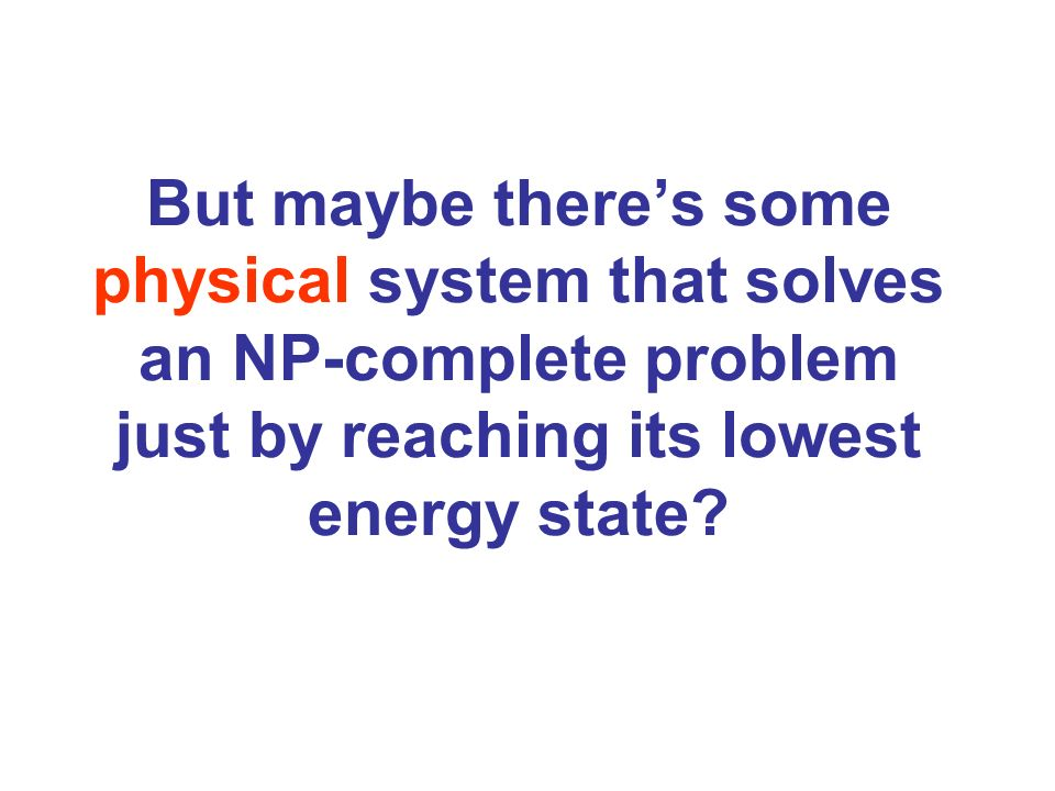 But maybe there's some physical system that solves an NP-complete problem just by reaching its lowest energy state