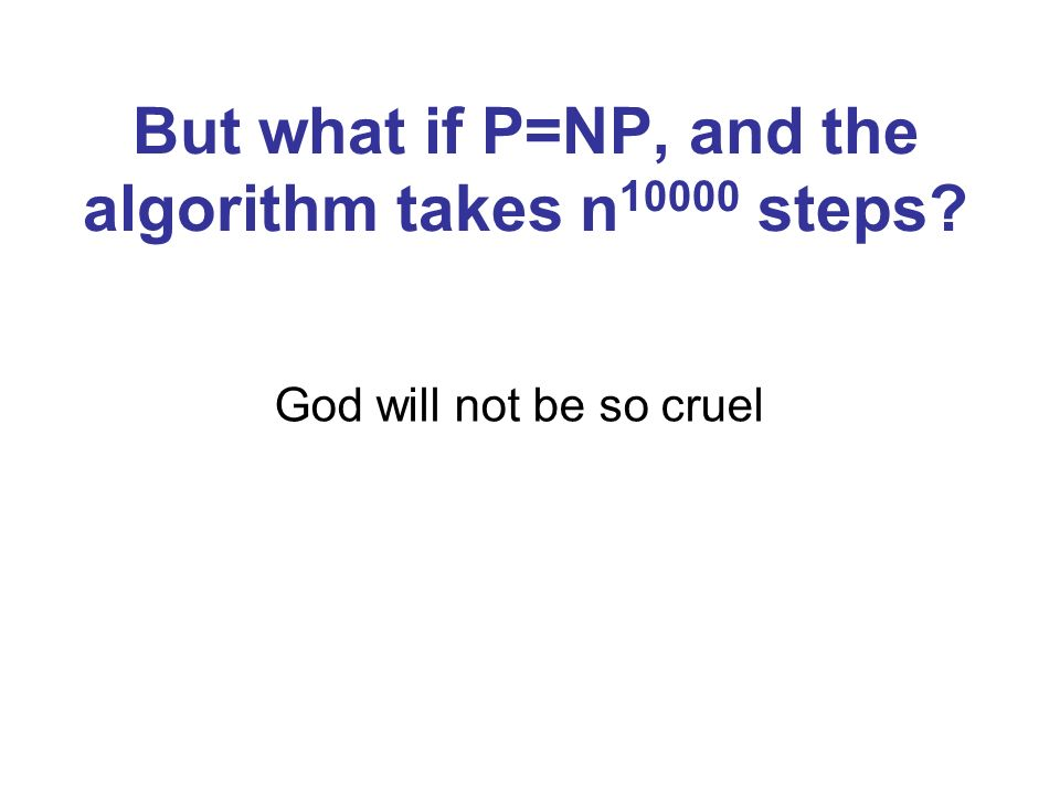 But what if P=NP, and the algorithm takes n10000 steps