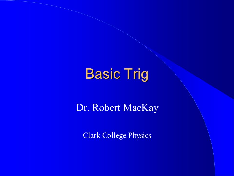 Basic Trig Dr. Robert MacKay Clark College Physics