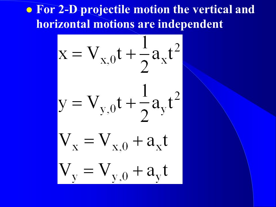 For 2-D projectile motion the vertical and horizontal motions are independent