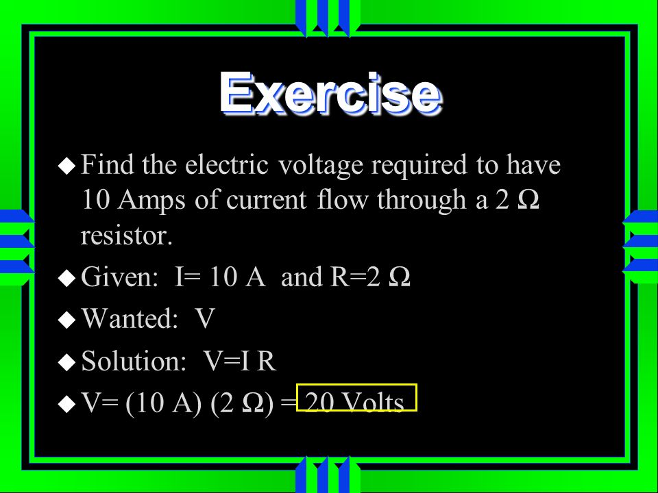 Exercise Find the electric voltage required to have 10 Amps of current flow through a 2 Ω resistor.