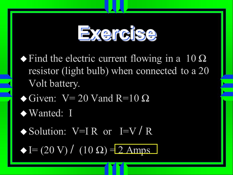 Exercise Find the electric current flowing in a 10 Ω resistor (light bulb) when connected to a 20 Volt battery.