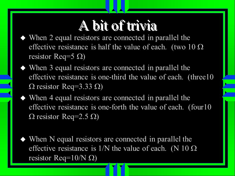 A bit of trivia When 2 equal resistors are connected in parallel the effective resistance is half the value of each. (two 10 W resistor Req=5 W)