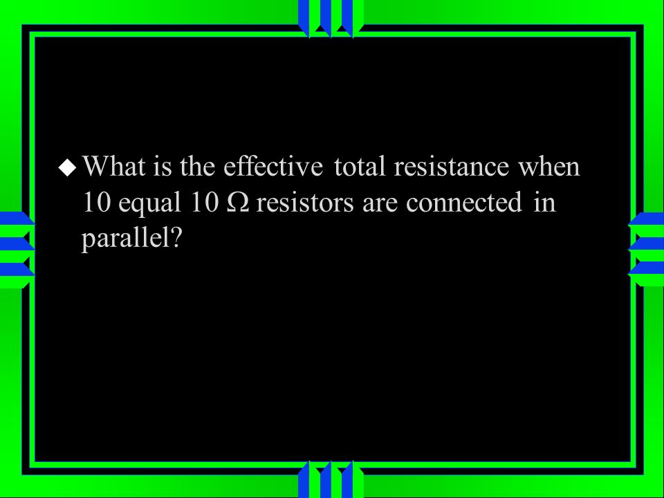 What is the effective total resistance when 10 equal 10 W resistors are connected in parallel