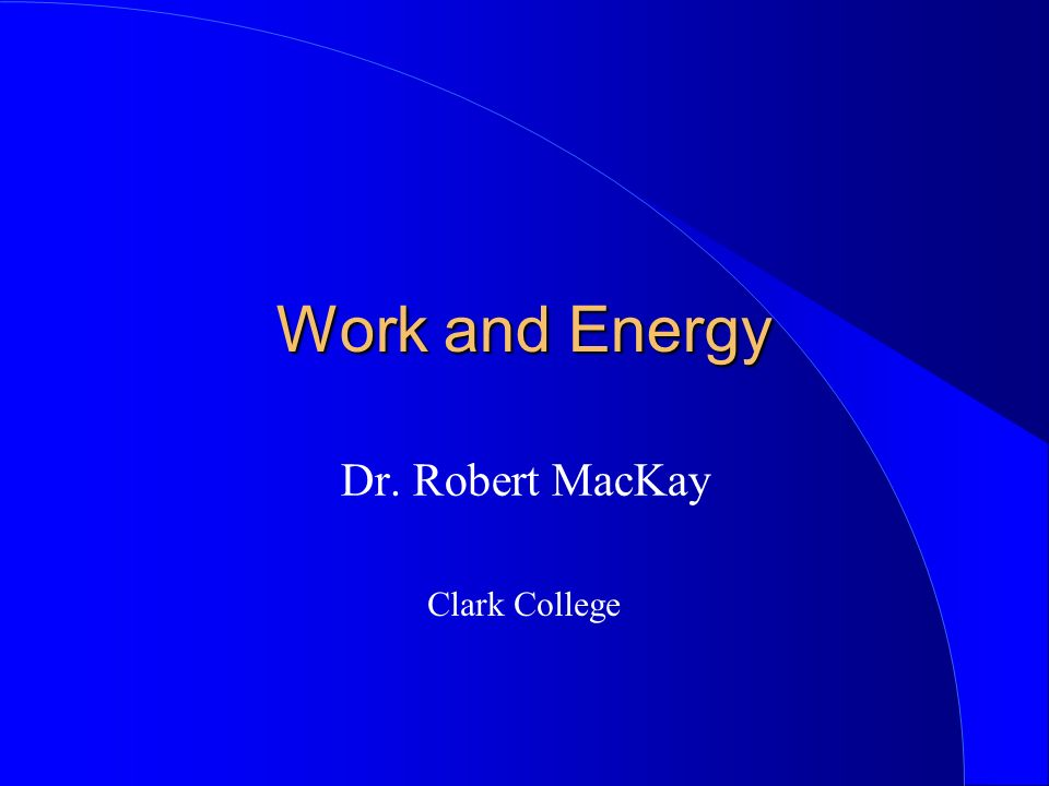 Work and Energy Dr. Robert MacKay Clark College