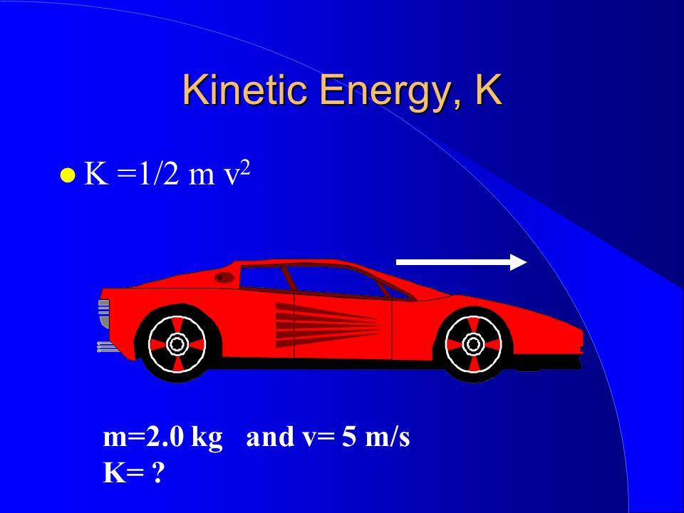 Kinetic Energy, K K =1/2 m v2 m=2.0 kg and v= 5 m/s K=