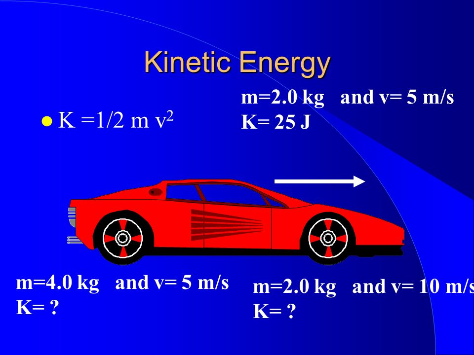 Kinetic Energy K =1/2 m v2 m=2.0 kg and v= 5 m/s K= 25 J