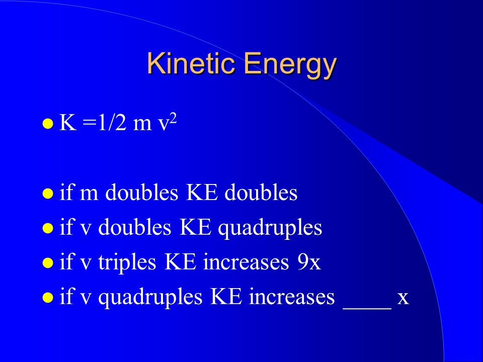 Kinetic Energy K =1/2 m v2 if m doubles KE doubles