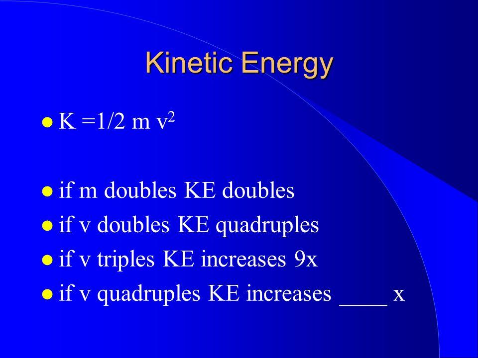 Kinetic Energy K =1/2 m v2 if m doubles KE doubles