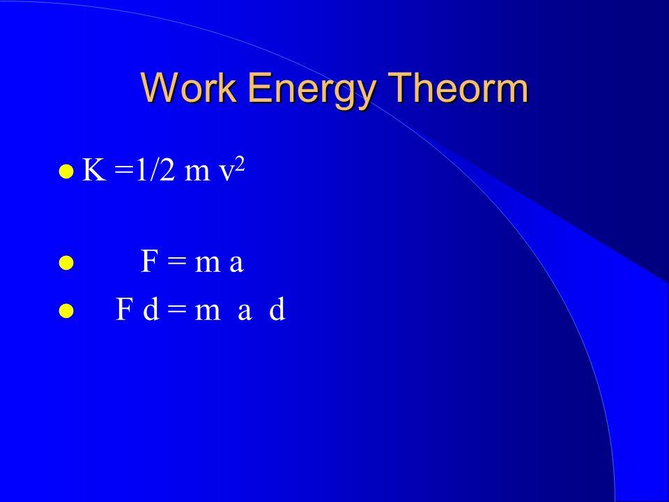 Work Energy Theorm K =1/2 m v2 F = m a F d = m a d