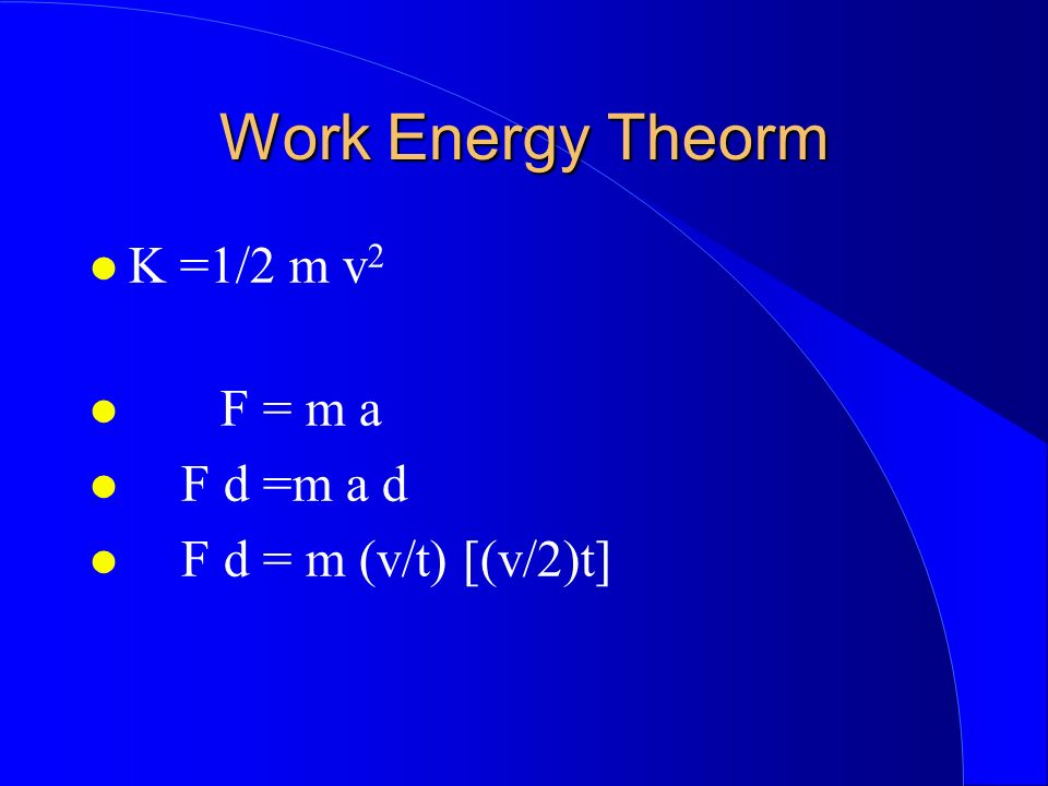 Work Energy Theorm K =1/2 m v2 F = m a F d =m a d