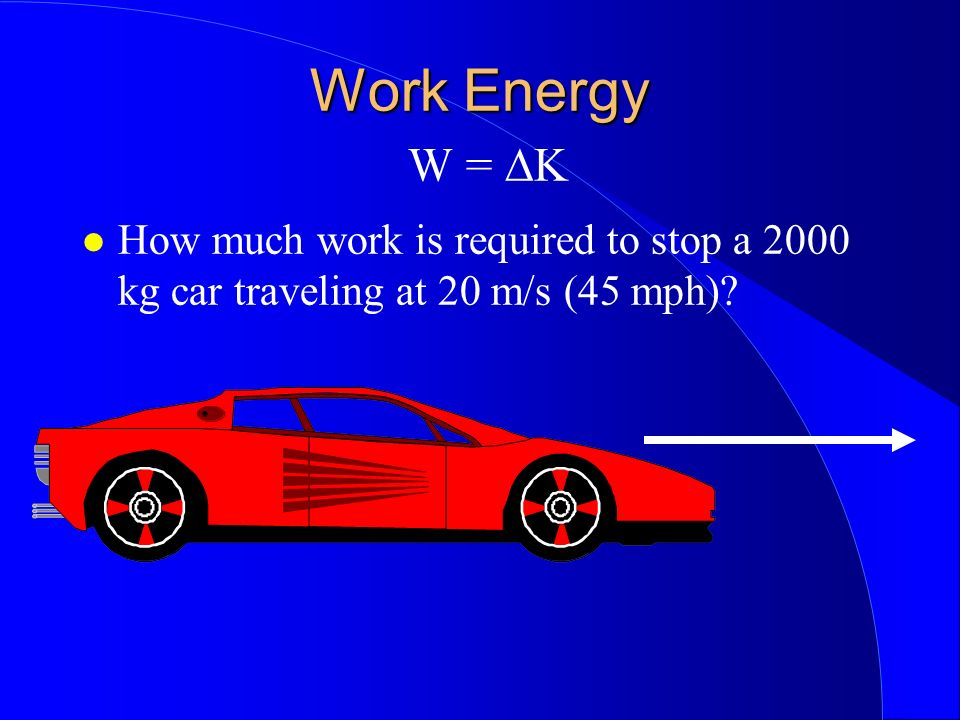 Work Energy W = ∆K How much work is required to stop a 2000 kg car traveling at 20 m/s (45 mph)