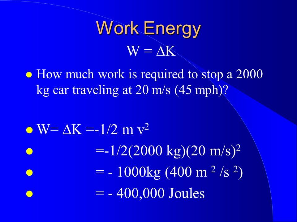 Work Energy W = ∆K W= ∆K =-1/2 m v2 =-1/2(2000 kg)(20 m/s)2