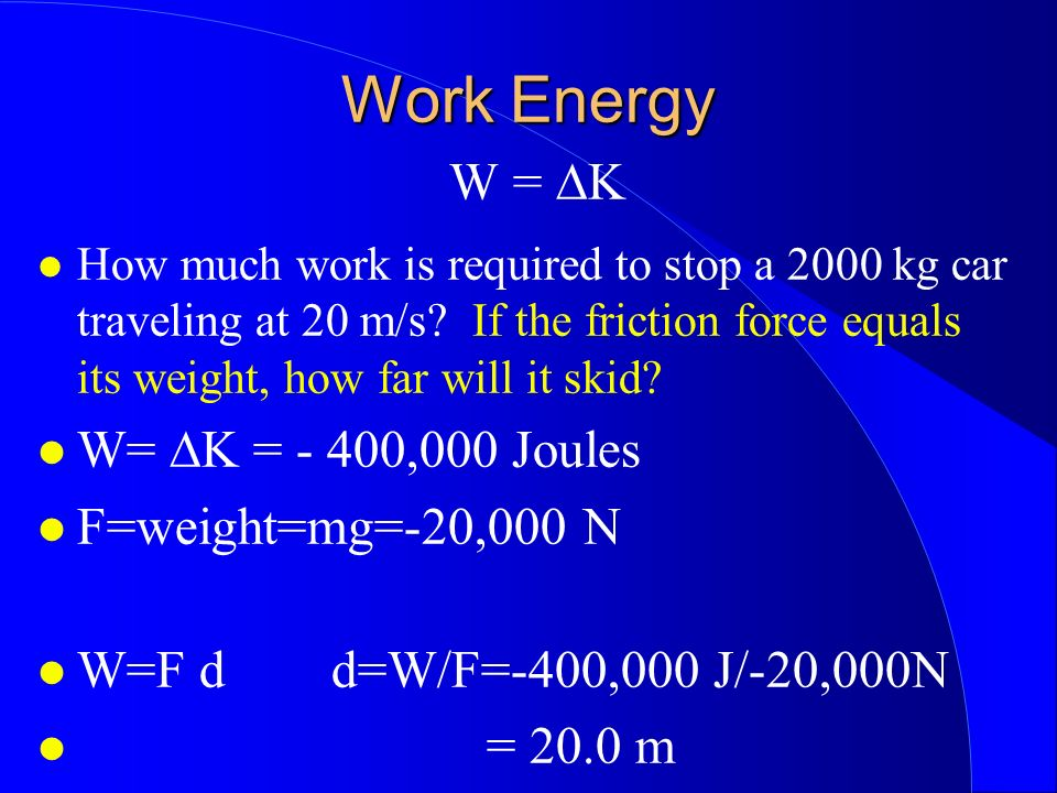 Work Energy W = ∆K W= ∆K = - 400,000 Joules F=weight=mg=-20,000 N