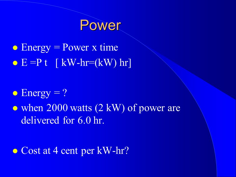 Power Energy = Power x time E =P t [ kW-hr=(kW) hr] Energy =