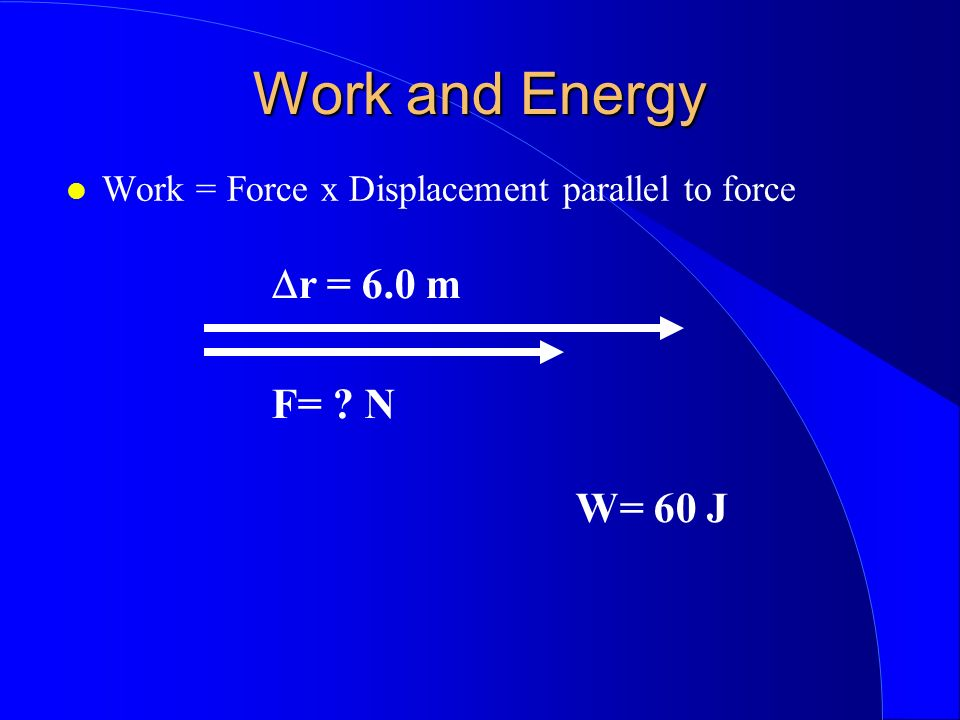 Work and Energy Dr = 6.0 m F= N W= 60 J