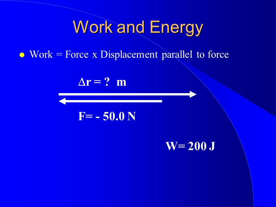 Work and Energy Dr = m F= - 50.0 N W= 200 J