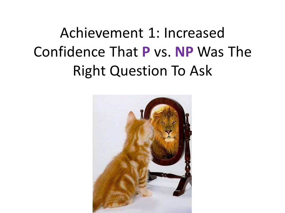Achievement 1: Increased Confidence That P vs