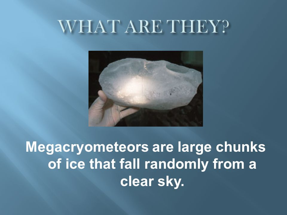 WHAT ARE THEY Megacryometeors are large chunks of ice that fall randomly from a clear sky.