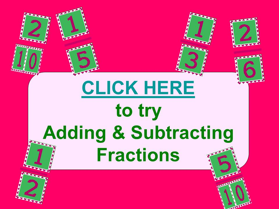 CLICK HERE to try Adding & Subtracting Fractions