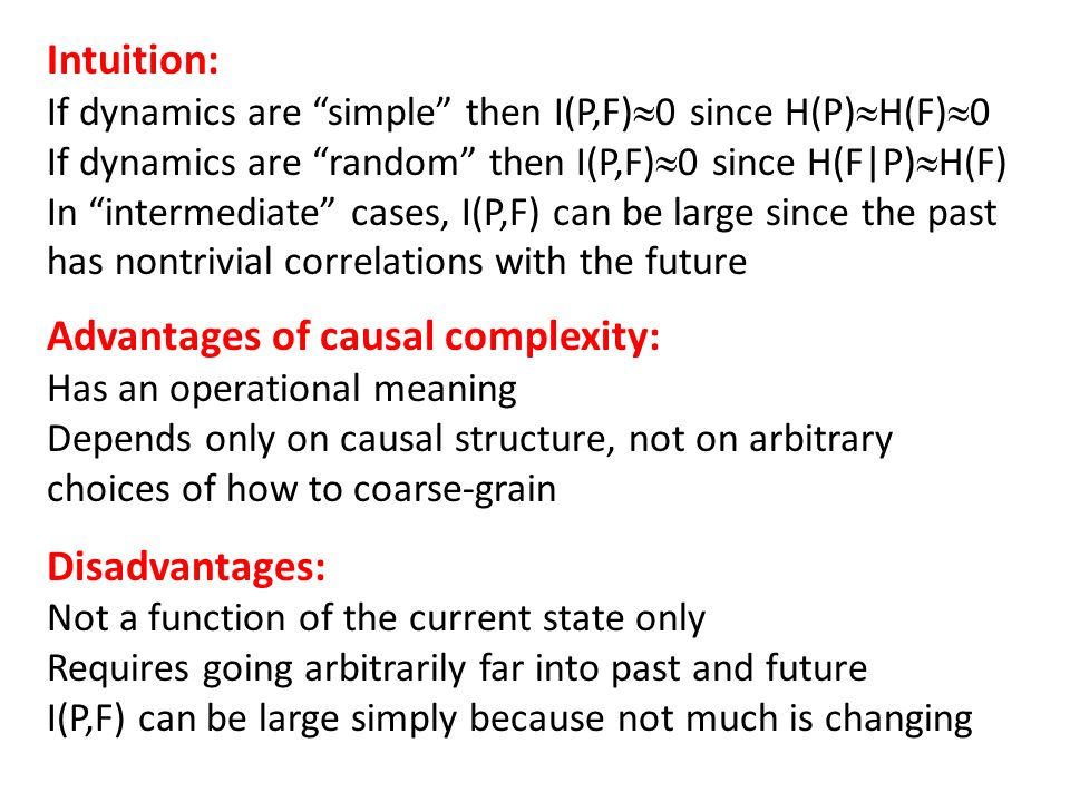 Intuition: If dynamics are simple then I(P,F)0 since H(P)H(F)0 If dynamics are random then I(P,F)0 since H(F|P)H(F) In intermediate cases, I(P,F) can be large since the past has nontrivial correlations with the future