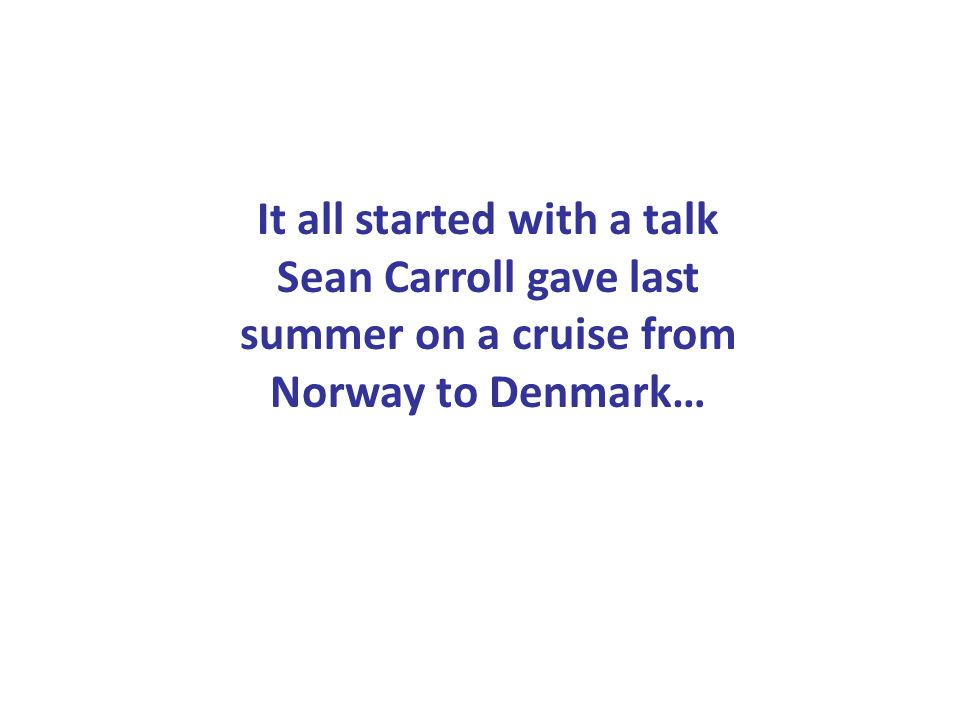 It all started with a talk Sean Carroll gave last summer on a cruise from Norway to Denmark…
