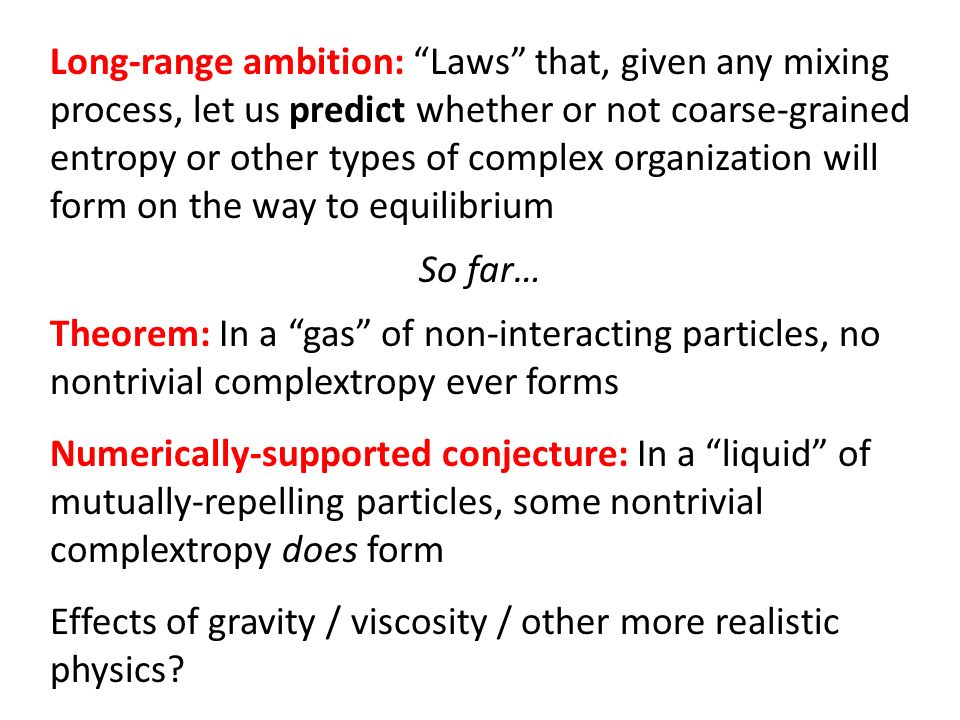 Long-range ambition: Laws that, given any mixing process, let us predict whether or not coarse-grained entropy or other types of complex organization will form on the way to equilibrium