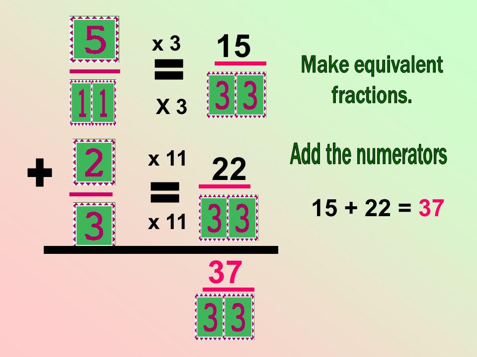15 22 37 = + = 15 + 22 = 37 x 3 X 3 x 11 x 11 Make equivalent