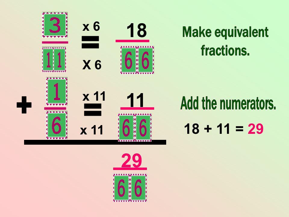 18 11 29 = + = 18 + 11 = 29 x 6 X 6 x 11 x 11 Make equivalent