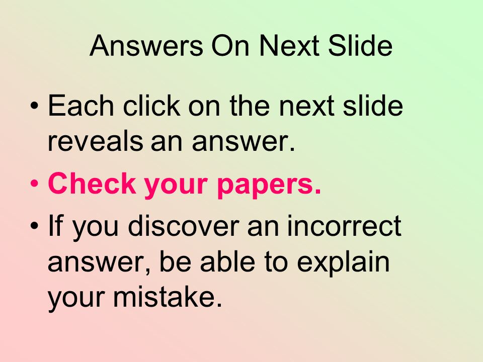 Answers On Next Slide Each click on the next slide reveals an answer. Check your papers.